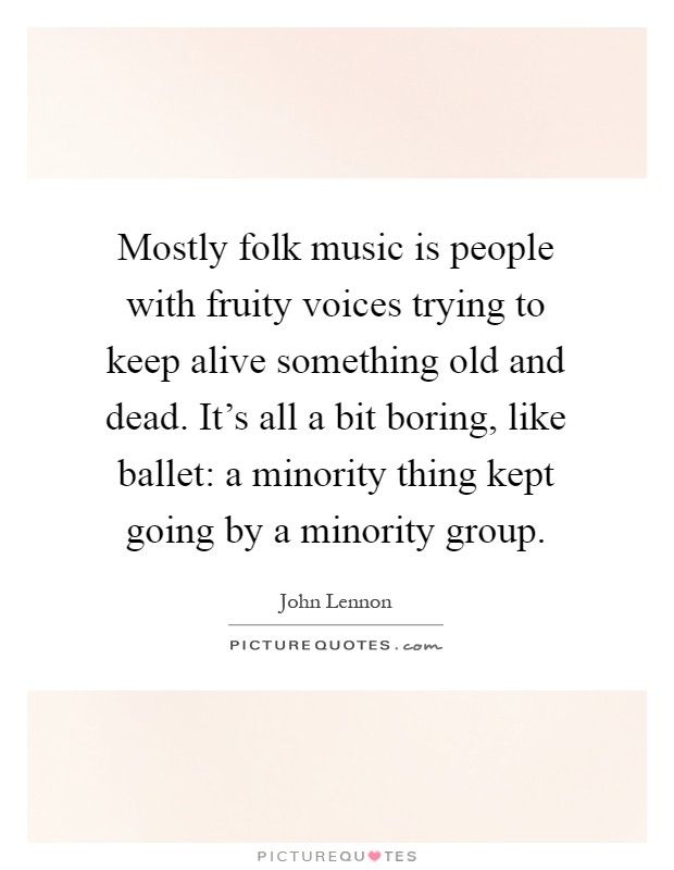 Mostly folk music is people with fruity voices trying to keep alive something old and dead. It's all a bit boring, like ballet: a minority thing kept going by a minority group Picture Quote #1