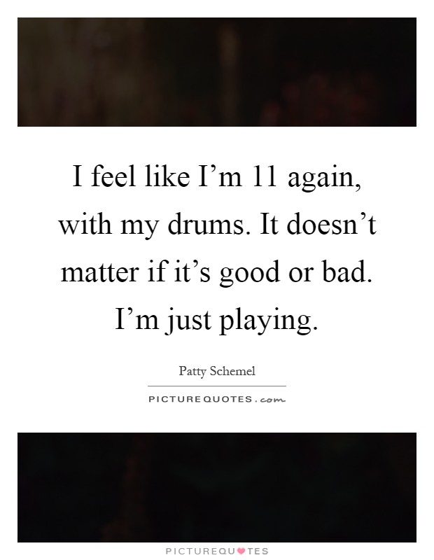 I feel like I'm 11 again, with my drums. It doesn't matter if it's good or bad. I'm just playing Picture Quote #1