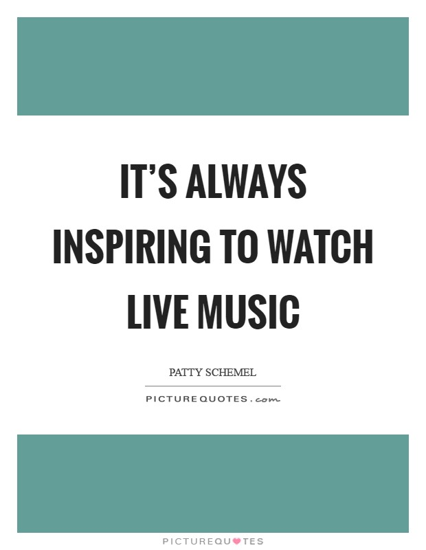 It's always inspiring to watch live music Picture Quote #1
