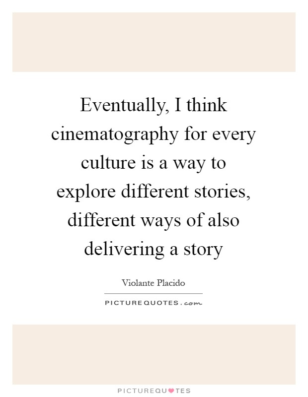 Eventually, I think cinematography for every culture is a way to explore different stories, different ways of also delivering a story Picture Quote #1