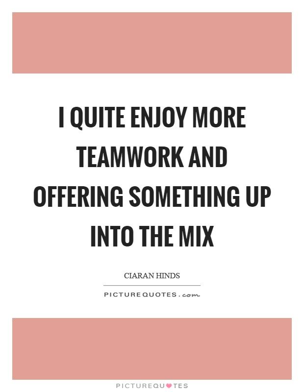 I quite enjoy more teamwork and offering something up into the mix Picture Quote #1