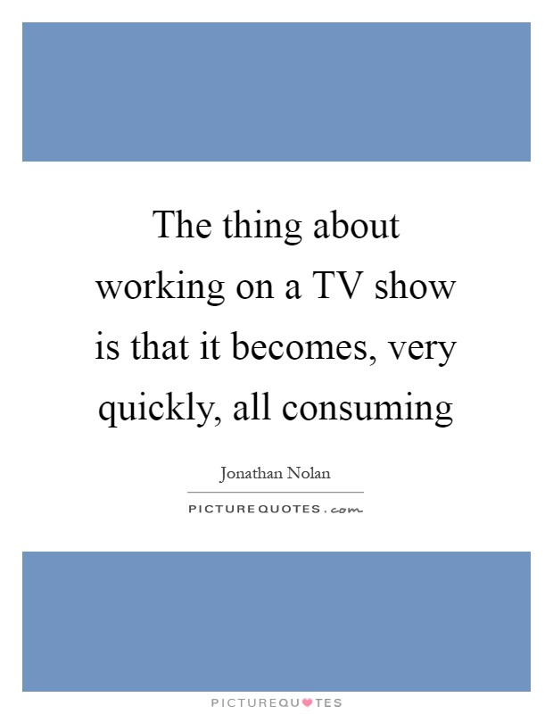 The thing about working on a TV show is that it becomes, very quickly, all consuming Picture Quote #1