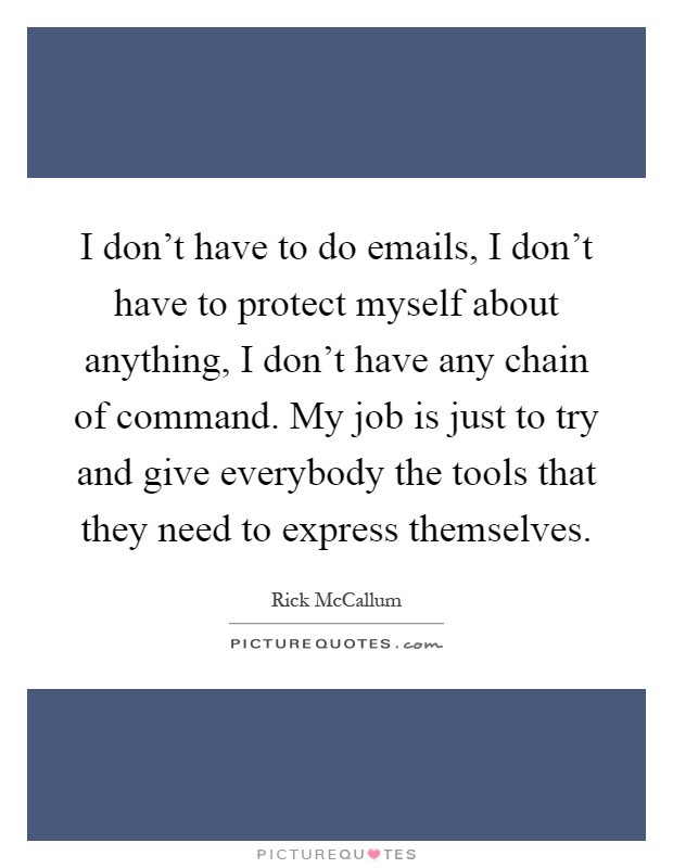 I don't have to do emails, I don't have to protect myself about anything, I don't have any chain of command. My job is just to try and give everybody the tools that they need to express themselves Picture Quote #1