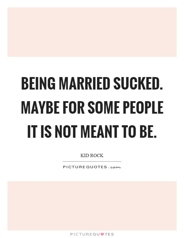 Being married sucked. Maybe for some people it is not meant to be Picture Quote #1