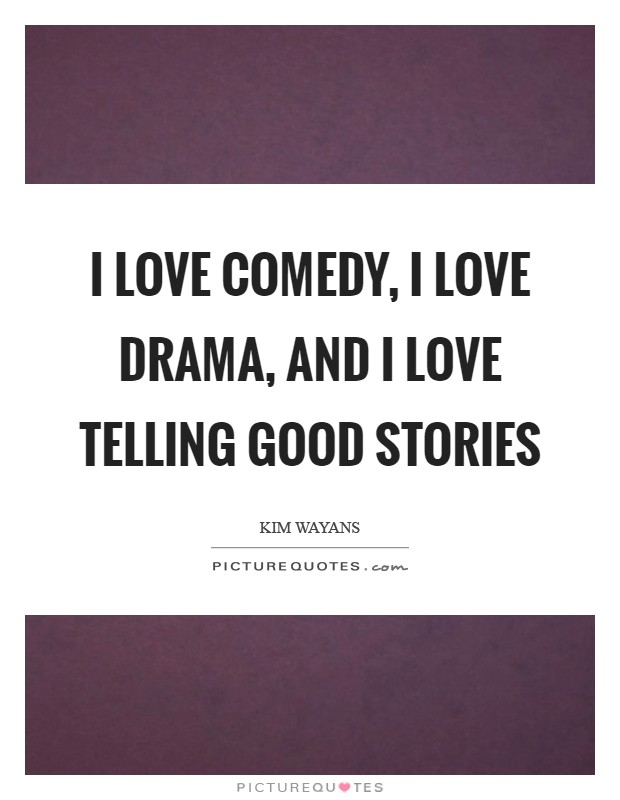 I love comedy, I love drama, and I love telling good stories