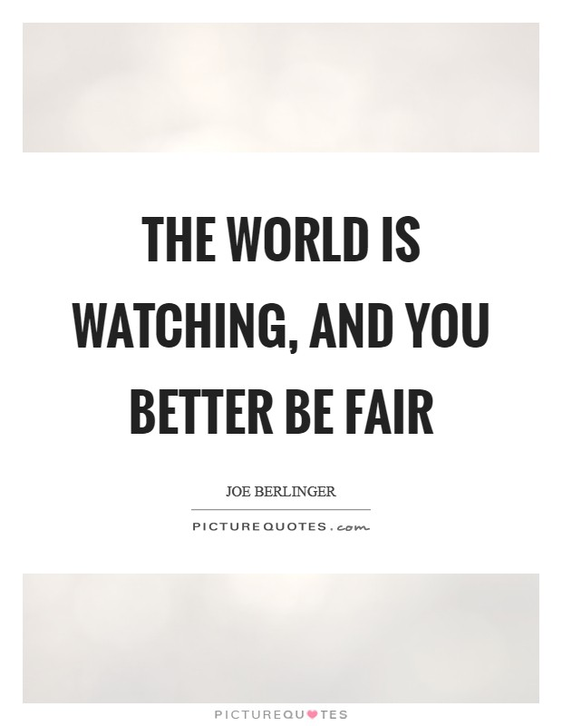 The world is watching, and you better be fair Picture Quote #1