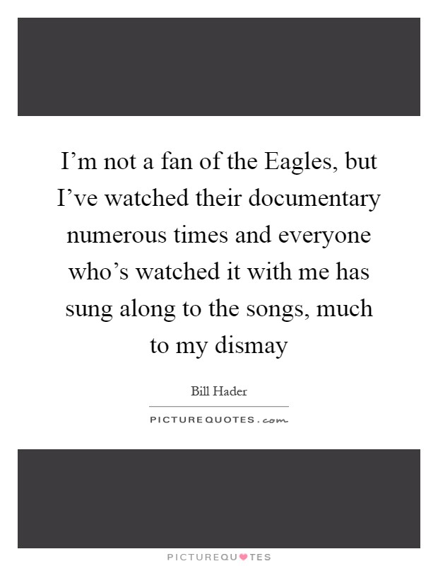 I'm not a fan of the Eagles, but I've watched their documentary numerous times and everyone who's watched it with me has sung along to the songs, much to my dismay Picture Quote #1