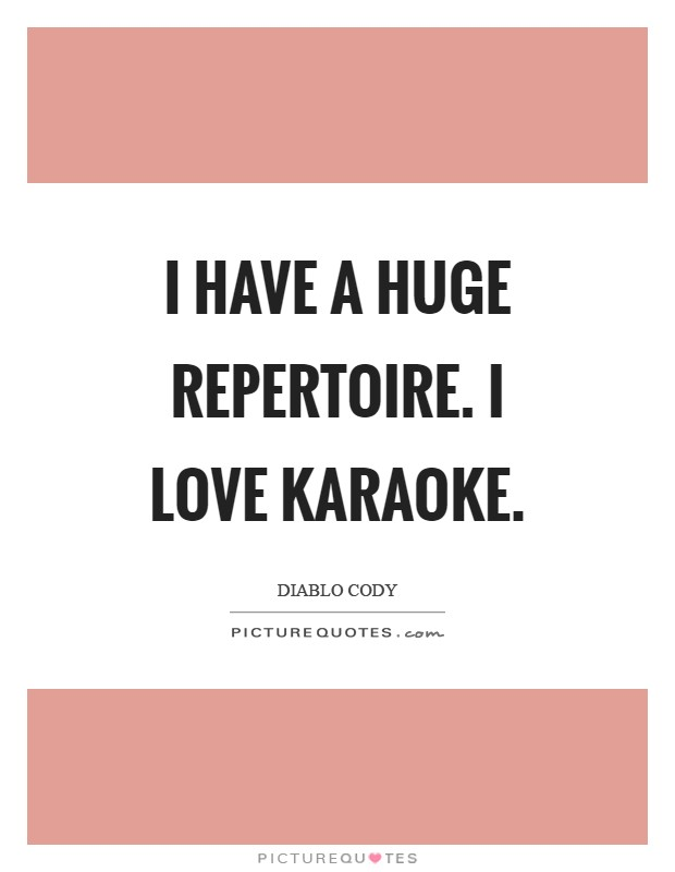 I have a huge repertoire. I love karaoke Picture Quote #1
