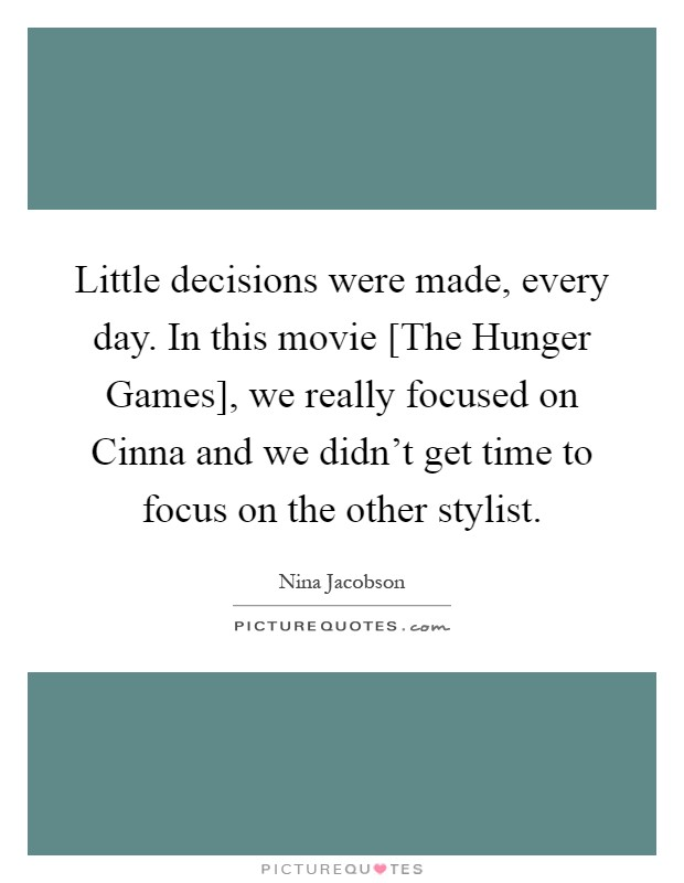 Little decisions were made, every day. In this movie [The Hunger Games], we really focused on Cinna and we didn't get time to focus on the other stylist Picture Quote #1