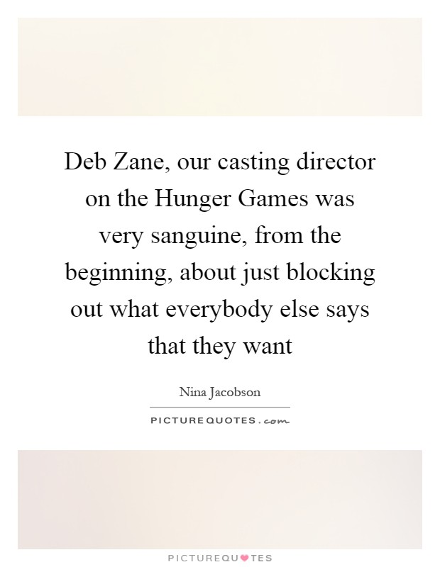 Deb Zane, our casting director on the Hunger Games was very sanguine, from the beginning, about just blocking out what everybody else says that they want Picture Quote #1