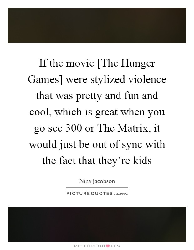 If the movie [The Hunger Games] were stylized violence that was pretty and fun and cool, which is great when you go see 300 or The Matrix, it would just be out of sync with the fact that they're kids Picture Quote #1