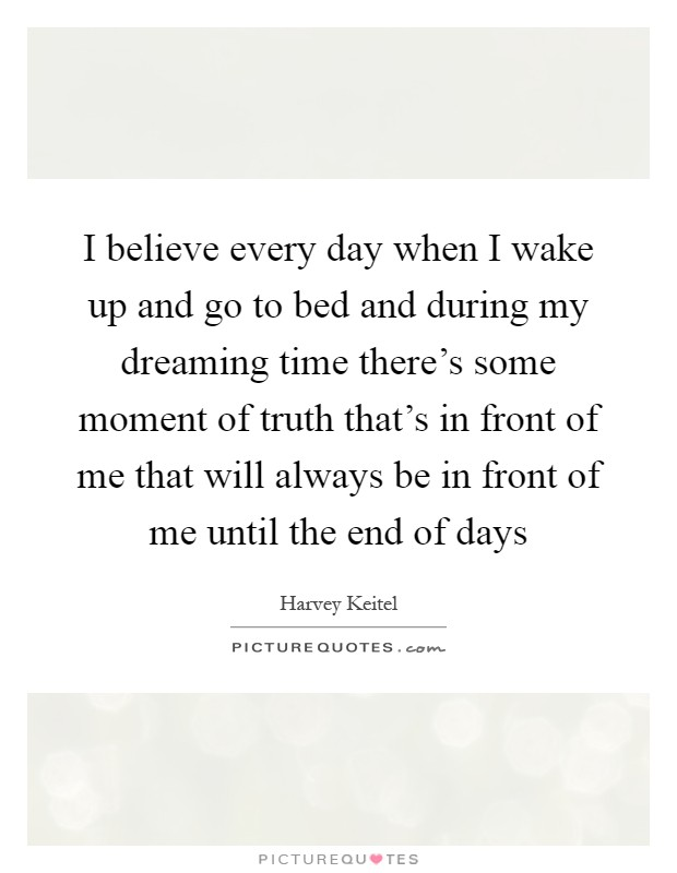 I believe every day when I wake up and go to bed and during my dreaming time there's some moment of truth that's in front of me that will always be in front of me until the end of days Picture Quote #1