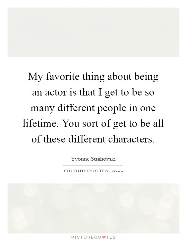 My favorite thing about being an actor is that I get to be so many different people in one lifetime. You sort of get to be all of these different characters Picture Quote #1