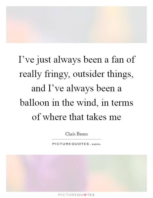 I've just always been a fan of really fringy, outsider things, and I've always been a balloon in the wind, in terms of where that takes me Picture Quote #1
