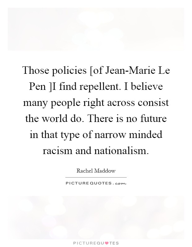 Those policies [of Jean-Marie Le Pen ]I find repellent. I believe many people right across consist the world do. There is no future in that type of narrow minded racism and nationalism Picture Quote #1