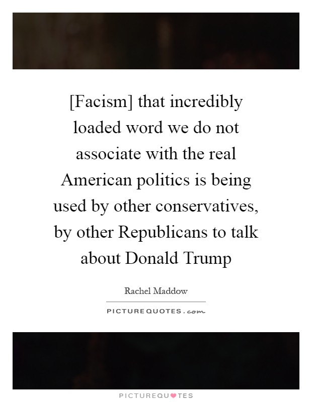 [Facism] that incredibly loaded word we do not associate with the real American politics is being used by other conservatives, by other Republicans to talk about Donald Trump Picture Quote #1