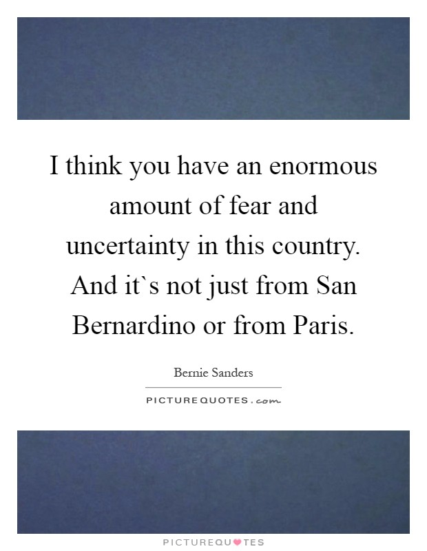 I think you have an enormous amount of fear and uncertainty in this country. And it`s not just from San Bernardino or from Paris Picture Quote #1