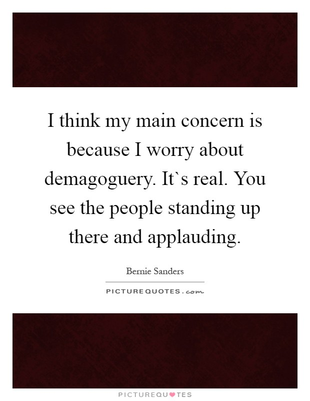 I think my main concern is because I worry about demagoguery. It`s real. You see the people standing up there and applauding Picture Quote #1
