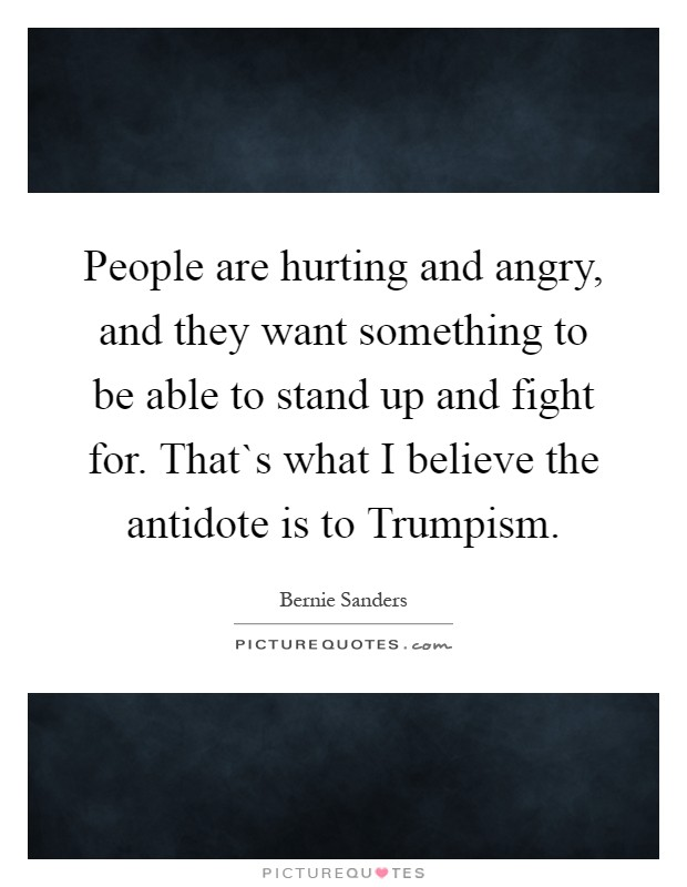 People are hurting and angry, and they want something to be able to stand up and fight for. That`s what I believe the antidote is to Trumpism Picture Quote #1
