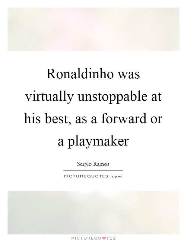 Ronaldinho was virtually unstoppable at his best, as a forward or a playmaker Picture Quote #1