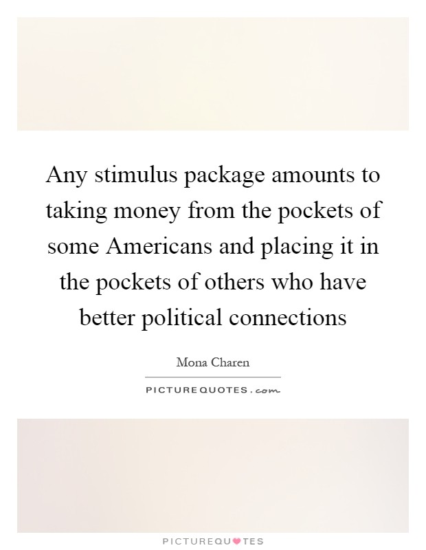 Any stimulus package amounts to taking money from the pockets of some Americans and placing it in the pockets of others who have better political connections Picture Quote #1