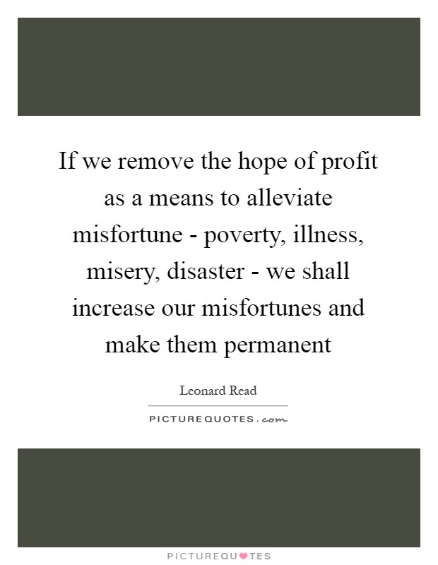 If we remove the hope of profit as a means to alleviate misfortune - poverty, illness, misery, disaster - we shall increase our misfortunes and make them permanent Picture Quote #1