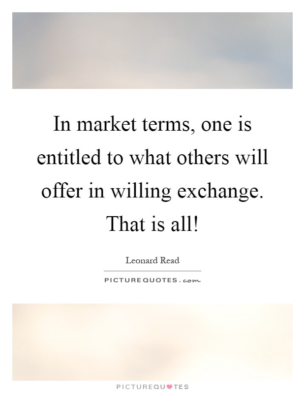 In market terms, one is entitled to what others will offer in willing exchange. That is all! Picture Quote #1