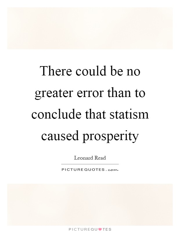 There could be no greater error than to conclude that statism caused prosperity Picture Quote #1