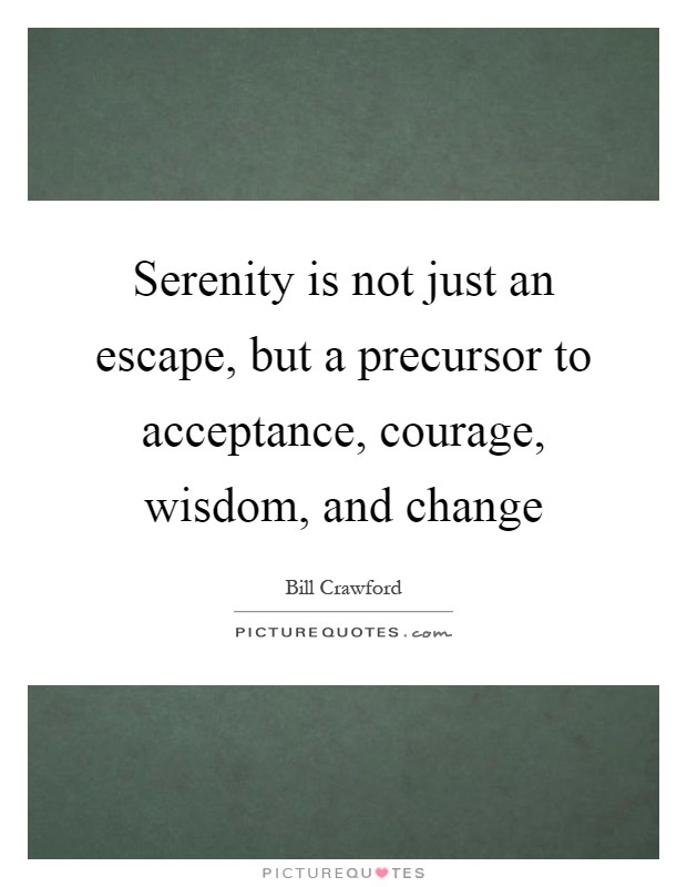 Serenity is not just an escape, but a precursor to acceptance, courage, wisdom, and change Picture Quote #1