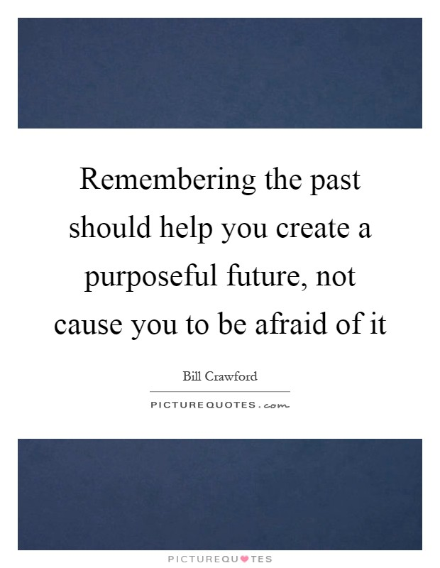 Remembering the past should help you create a purposeful future, not cause you to be afraid of it Picture Quote #1