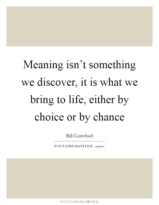 Meaning isn't something we discover, it is what we bring to life, either by choice or by chance Picture Quote #1