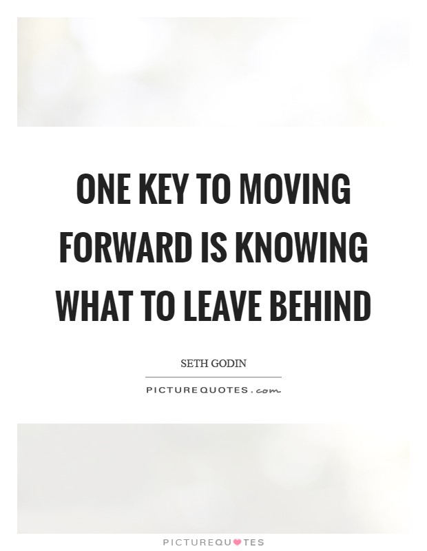 One key to moving forward is knowing what to leave behind Picture Quote #1