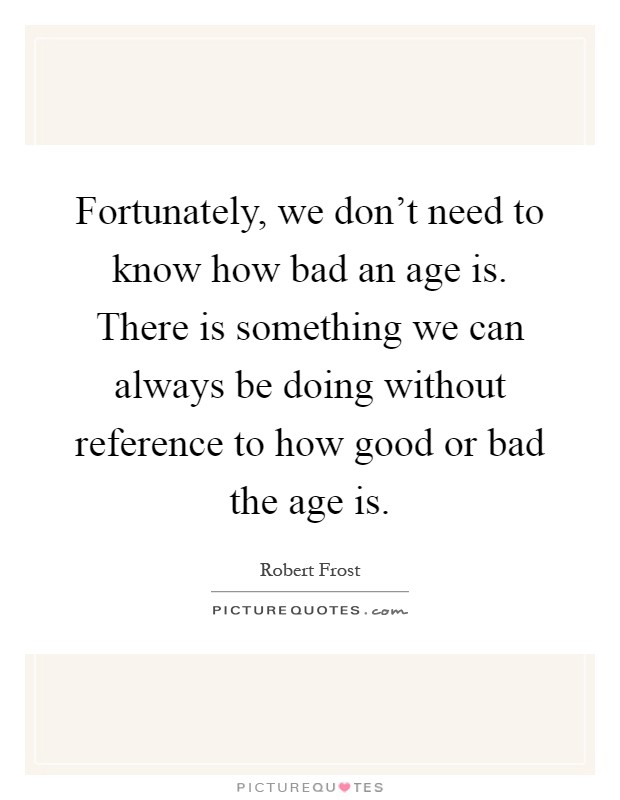 Fortunately, we don't need to know how bad an age is. There is something we can always be doing without reference to how good or bad the age is Picture Quote #1