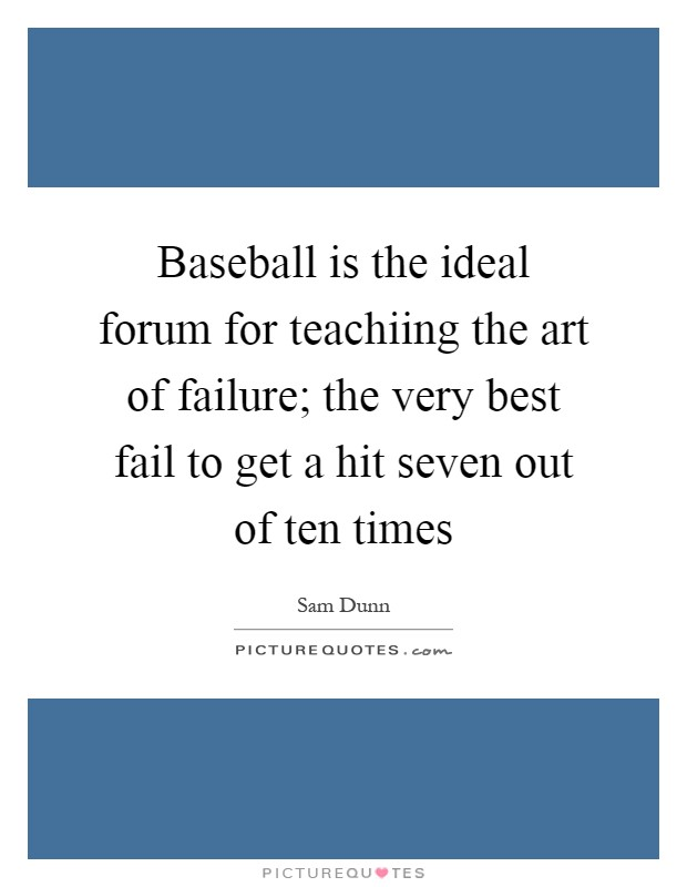 Baseball is the ideal forum for teachiing the art of failure; the very best fail to get a hit seven out of ten times Picture Quote #1