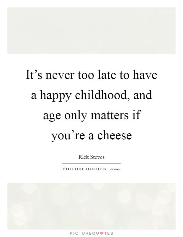 it s never too late to have a happy childhood and age only