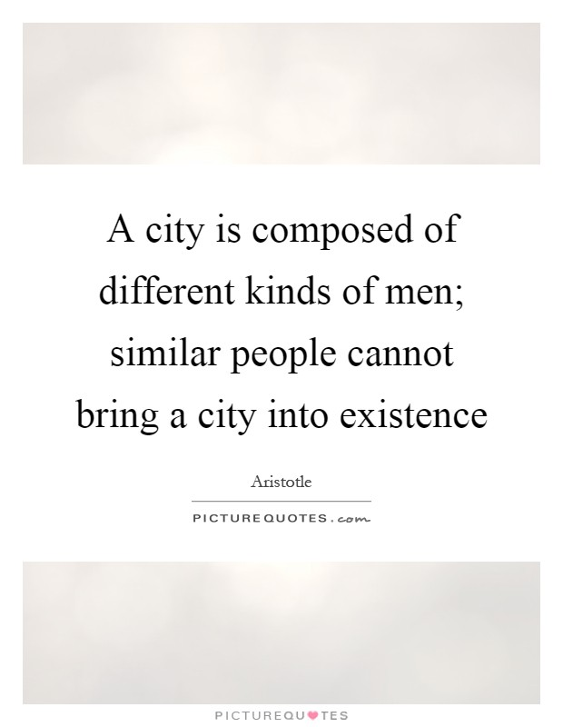 A city is composed of different kinds of men; similar people cannot bring a city into existence Picture Quote #1