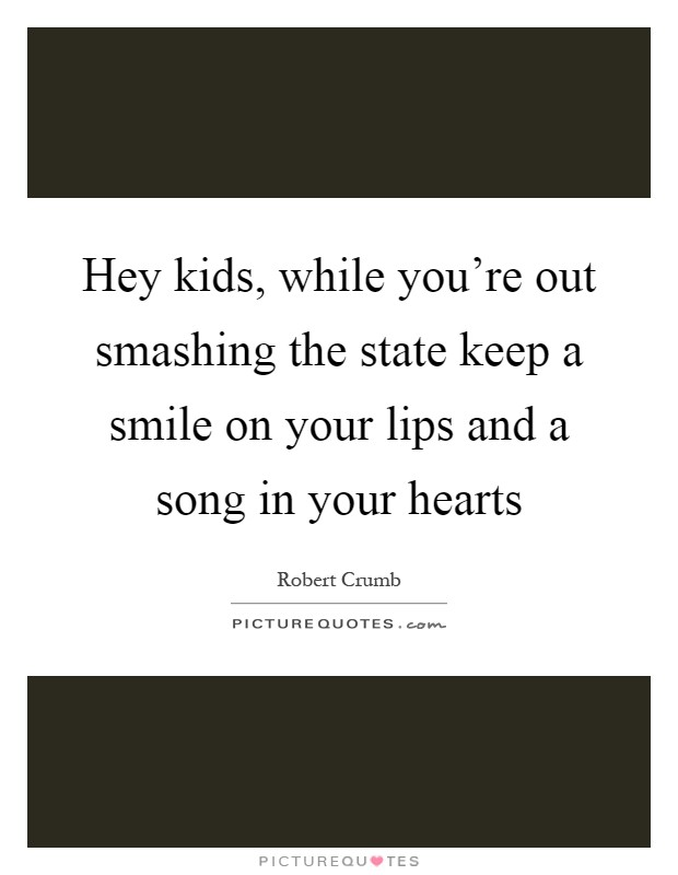 Hey kids, while you're out smashing the state keep a smile on your lips and a song in your hearts Picture Quote #1