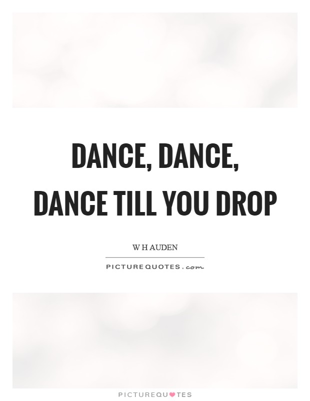 Dance, dance, dance till you drop Picture Quote #1