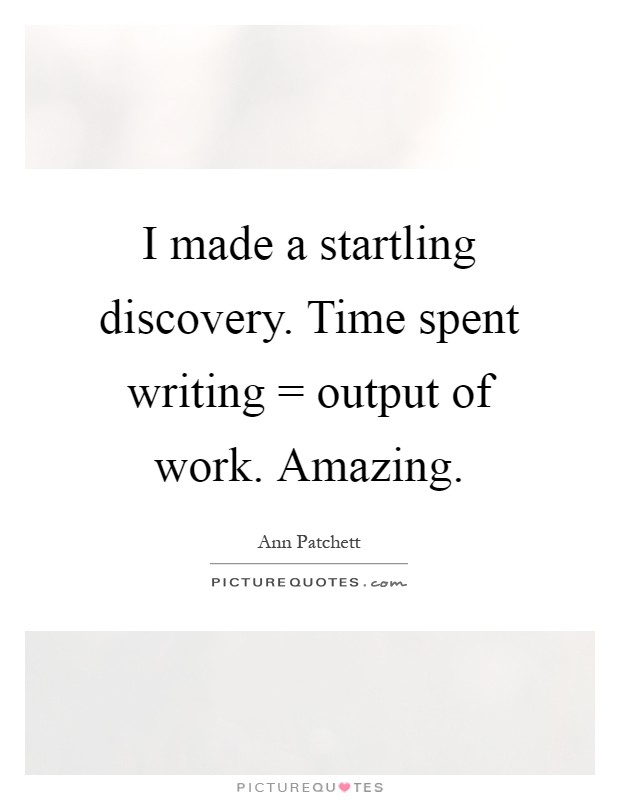 I made a startling discovery. Time spent writing = output of work. Amazing Picture Quote #1