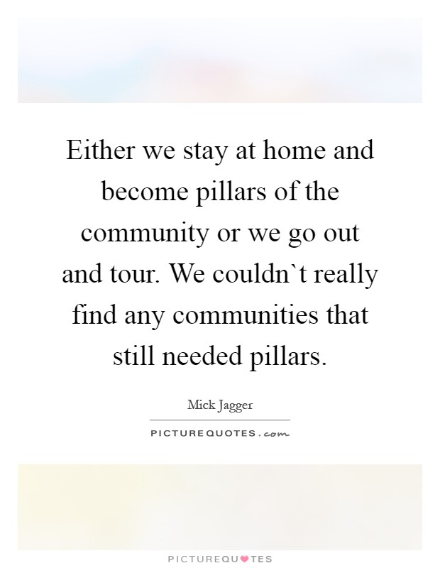 Either we stay at home and become pillars of the community or we go out and tour. We couldn`t really find any communities that still needed pillars Picture Quote #1
