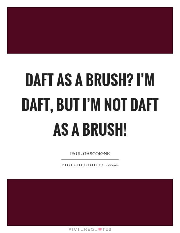 Daft as a brush? I'm daft, but I'm not daft as a brush! Picture Quote #1