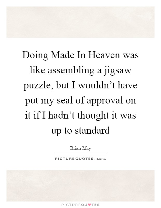Doing Made In Heaven was like assembling a jigsaw puzzle, but I wouldn't have put my seal of approval on it if I hadn't thought it was up to standard Picture Quote #1