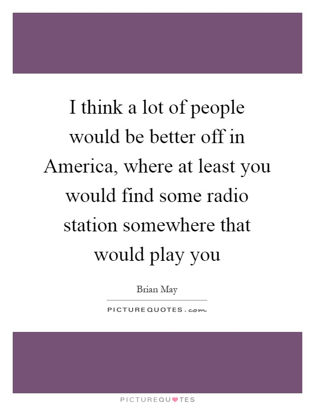 I think a lot of people would be better off in America, where at least you would find some radio station somewhere that would play you Picture Quote #1
