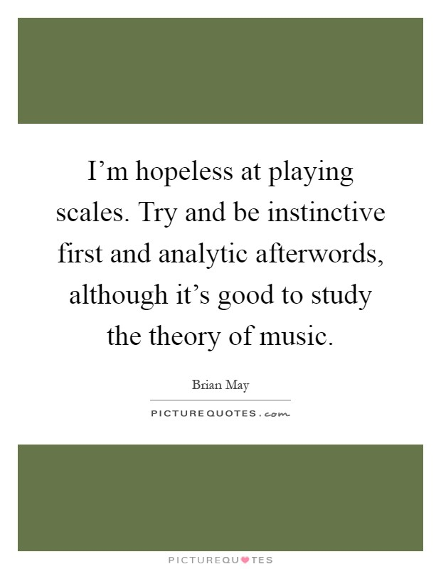 I'm hopeless at playing scales. Try and be instinctive first and analytic afterwords, although it's good to study the theory of music Picture Quote #1