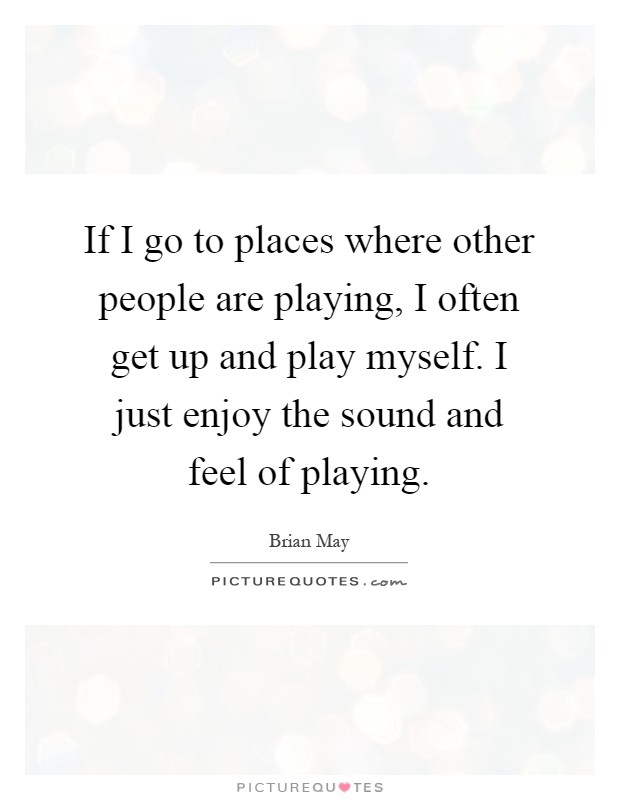 If I go to places where other people are playing, I often get up and play myself. I just enjoy the sound and feel of playing Picture Quote #1