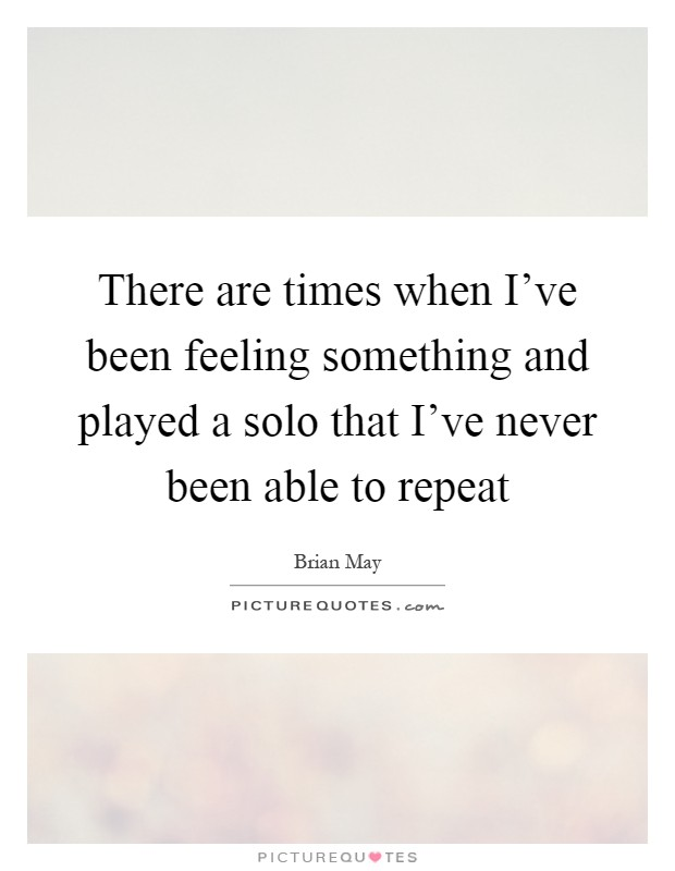 There are times when I've been feeling something and played a solo that I've never been able to repeat Picture Quote #1