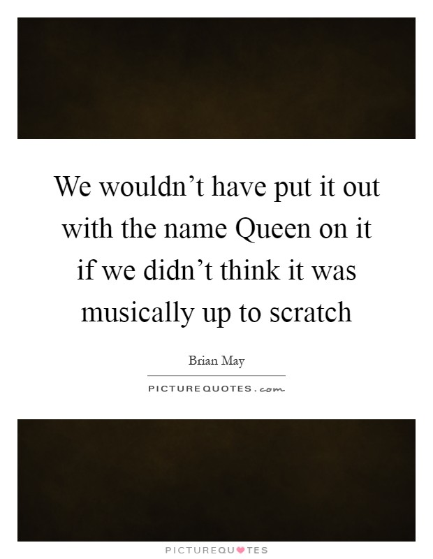 We wouldn't have put it out with the name Queen on it if we didn't think it was musically up to scratch Picture Quote #1