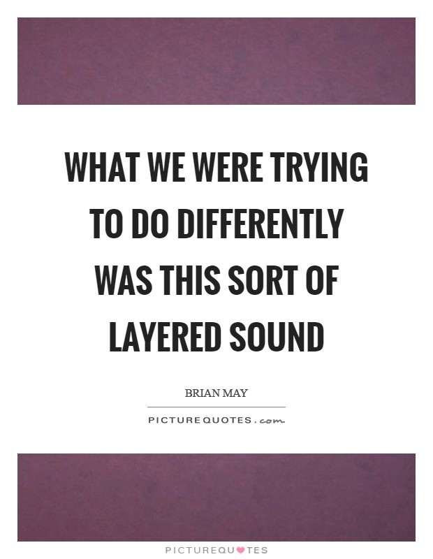 What we were trying to do differently was this sort of layered sound Picture Quote #1
