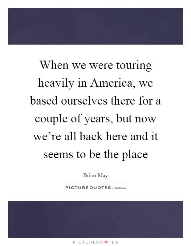 When we were touring heavily in America, we based ourselves there for a couple of years, but now we're all back here and it seems to be the place Picture Quote #1