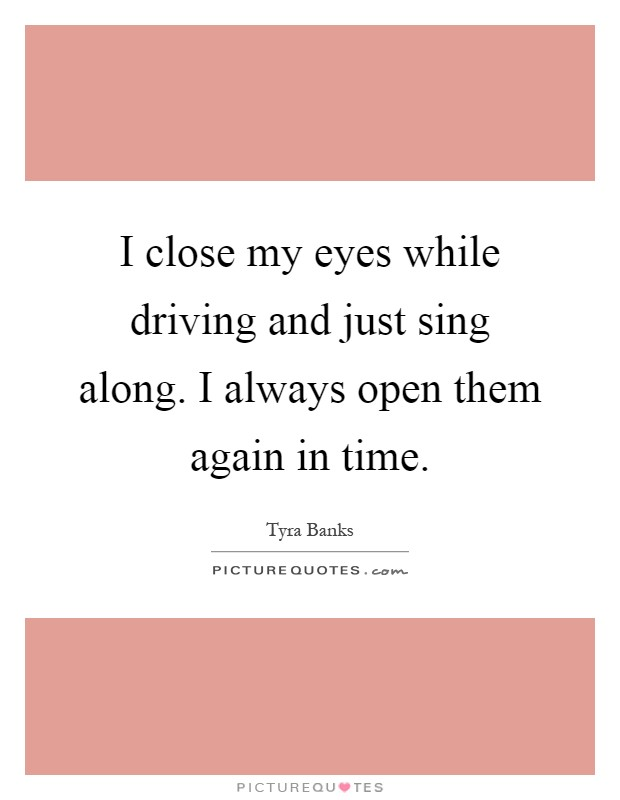 I close my eyes while driving and just sing along. I always open them again in time Picture Quote #1
